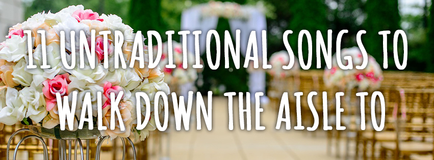 11 Untraditional Songs To Walk Down The Aisle To